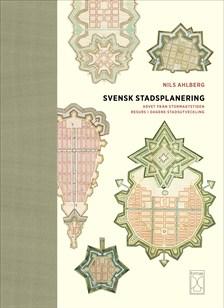 Svensk stadsplanering arvet från stormaktstiden resurs i dagens stadsutveckling av Nils Ahlberg
